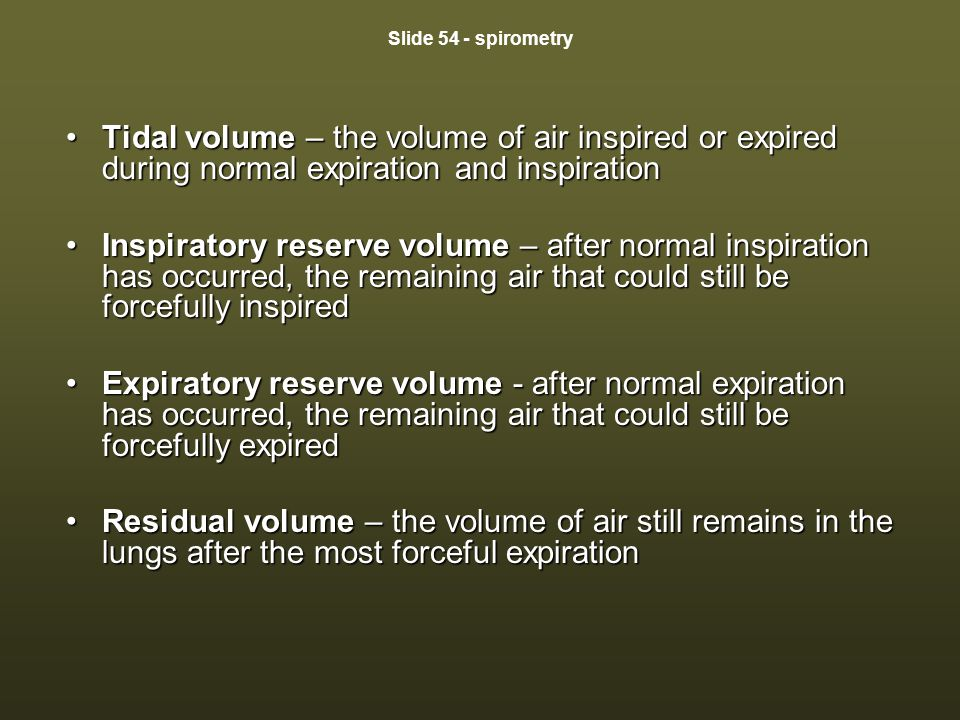 Slide 54 - spirometry Tidal volume – the volume of air inspired or expired during normal expiration and inspirationTidal volume – the volume of air in