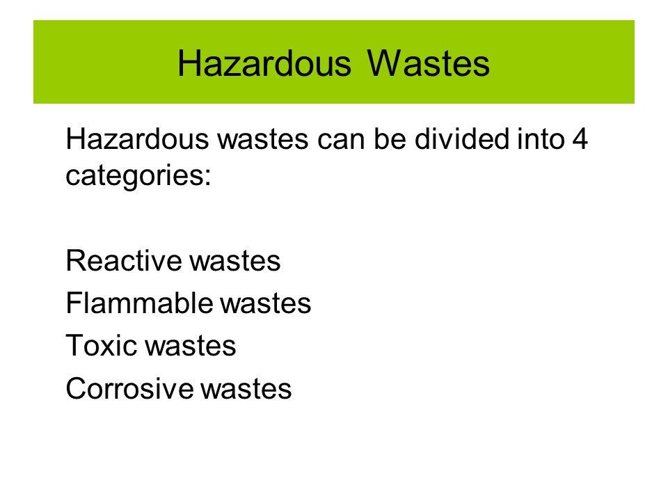 Hazardous Wastes Hazardous wastes can be divided into 4 categories: Reactive wastes Flammable wastes Toxic wastes Corrosive wastes