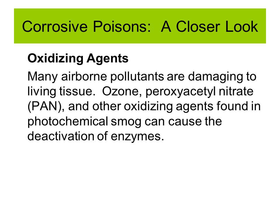 Corrosive Poisons: A Closer Look Oxidizing Agents Many airborne pollutants are damaging to living tissue. Ozone, peroxyacetyl nitrate (PAN), and other