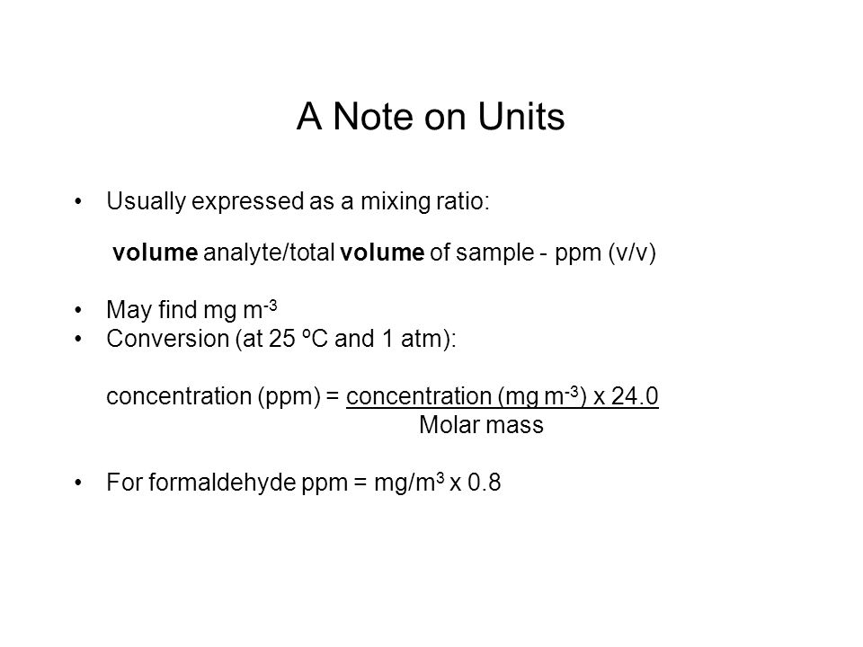 A Note on Units Usually expressed as a mixing ratio: volume analyte/total volume of sample - ppm (v/v) May find mg m -3 Conversion (at 25 ºC and 1 atm): concentration (ppm) = concentration (mg m -3 ) x 24.0 Molar mass For formaldehyde ppm = mg/m 3 x 0.8