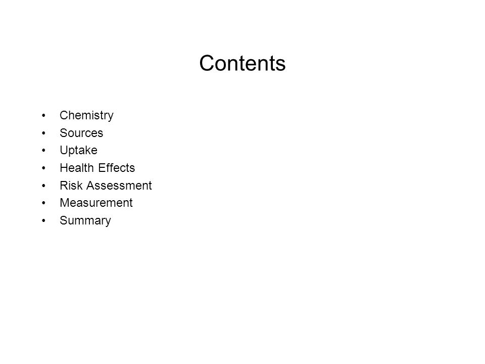Contents Chemistry Sources Uptake Health Effects Risk Assessment Measurement Summary