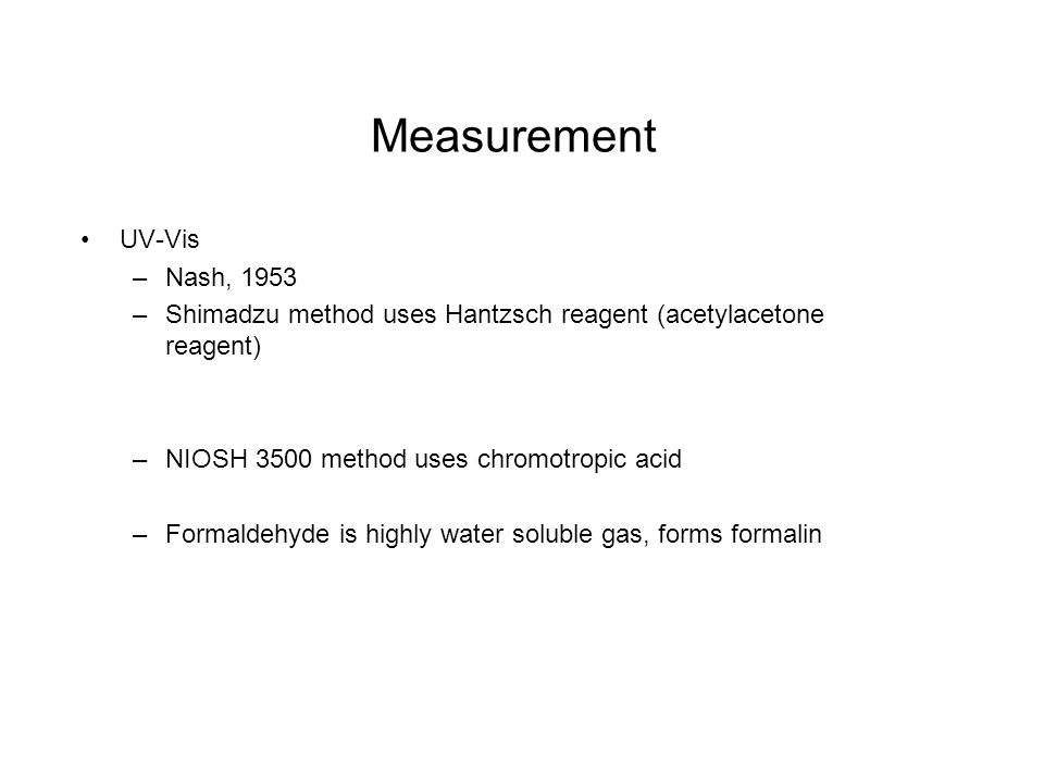 Measurement UV-Vis –Nash, 1953 –Shimadzu method uses Hantzsch reagent (acetylacetone reagent) –NIOSH 3500 method uses chromotropic acid –Formaldehyde is highly water soluble gas, forms formalin