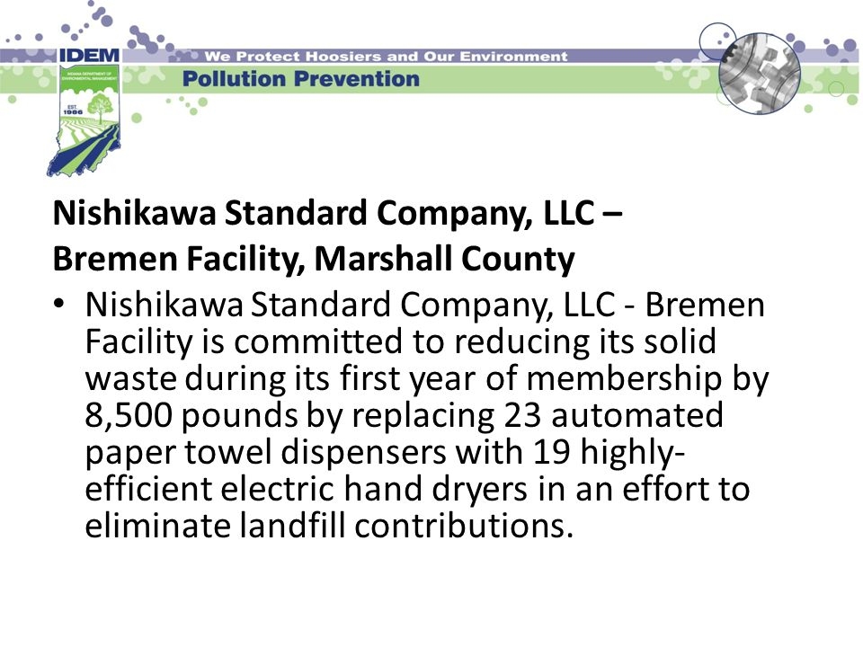 Nishikawa Standard Company, LLC – Bremen Facility, Marshall County Nishikawa Standard Company, LLC - Bremen Facility is committed to reducing its solid waste during its first year of membership by 8,500 pounds by replacing 23 automated paper towel dispensers with 19 highly- efficient electric hand dryers in an effort to eliminate landfill contributions.