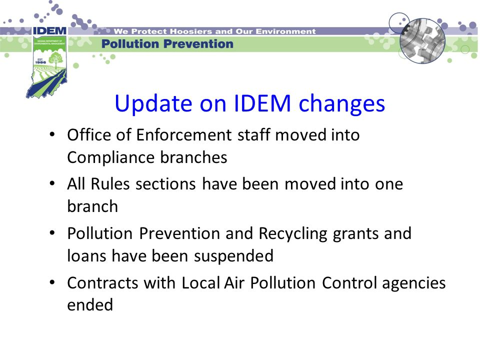 Update on IDEM changes Office of Enforcement staff moved into Compliance branches All Rules sections have been moved into one branch Pollution Prevent