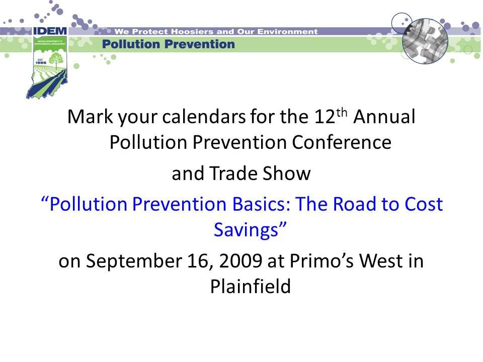 Mark your calendars for the 12 th Annual Pollution Prevention Conference and Trade Show Pollution Prevention Basics: The Road to Cost Savings on September 16, 2009 at Primo's West in Plainfield