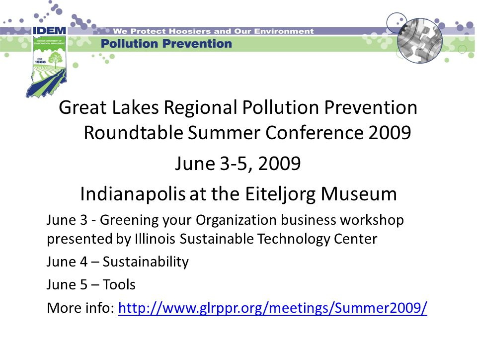 Great Lakes Regional Pollution Prevention Roundtable Summer Conference 2009 June 3-5, 2009 Indianapolis at the Eiteljorg Museum June 3 - Greening your Organization business workshop presented by Illinois Sustainable Technology Center June 4 – Sustainability June 5 – Tools More info: http://www.glrppr.org/meetings/Summer2009/http://www.glrppr.org/meetings/Summer2009/