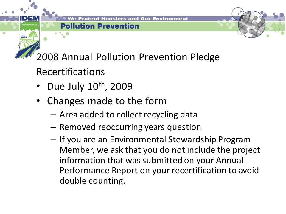 2008 Annual Pollution Prevention Pledge Recertifications Due July 10 th, 2009 Changes made to the form – Area added to collect recycling data – Removed reoccurring years question – If you are an Environmental Stewardship Program Member, we ask that you do not include the project information that was submitted on your Annual Performance Report on your recertification to avoid double counting.