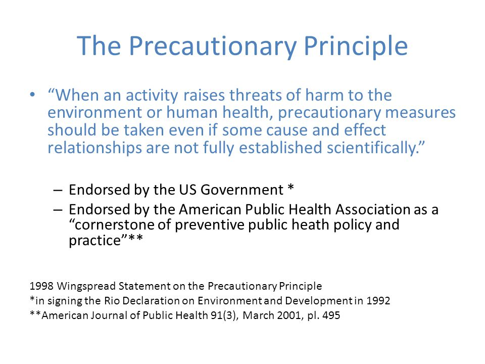 The Precautionary Principle When an activity raises threats of harm to the environment or human health, precautionary measures should be taken even if some cause and effect relationships are not fully established scientifically. – Endorsed by the US Government * – Endorsed by the American Public Health Association as a cornerstone of preventive public heath policy and practice ** 1998 Wingspread Statement on the Precautionary Principle *in signing the Rio Declaration on Environment and Development in 1992 **American Journal of Public Health 91(3), March 2001, pl.