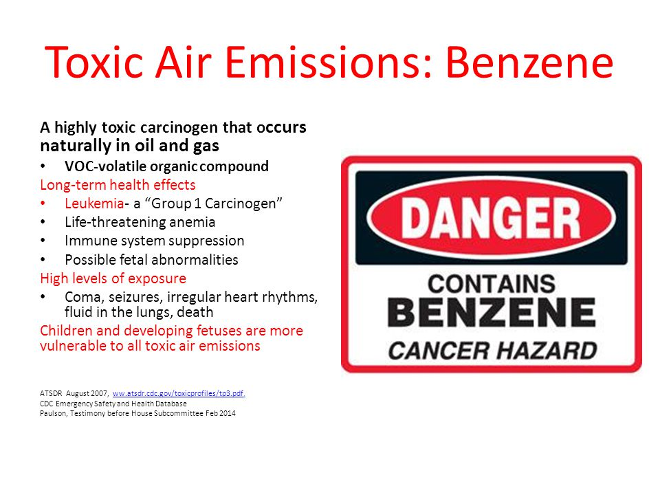 Toxic Air Emissions: Benzene A highly toxic carcinogen that o ccurs naturally in oil and gas VOC-volatile organic compound Long-term health effects Leukemia- a Group 1 Carcinogen Life-threatening anemia Immune system suppression Possible fetal abnormalities High levels of exposure Coma, seizures, irregular heart rhythms, fluid in the lungs, death Children and developing fetuses are more vulnerable to all toxic air emissions ATSDR August 2007, ww.atsdr.cdc.gov/toxicprofiles/tp3.pdf,ww.atsdr.cdc.gov/toxicprofiles/tp3.pdf CDC Emergency Safety and Health Database Paulson, Testimony before House Subcommittee Feb 2014