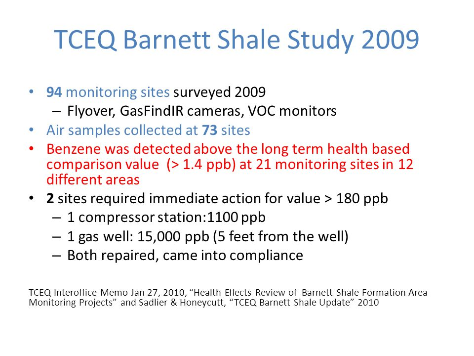 TCEQ Barnett Shale Study 2009 94 monitoring sites surveyed 2009 – Flyover, GasFindIR cameras, VOC monitors Air samples collected at 73 sites Benzene was detected above the long term health based comparison value (> 1.4 ppb) at 21 monitoring sites in 12 different areas 2 sites required immediate action for value > 180 ppb – 1 compressor station:1100 ppb – 1 gas well: 15,000 ppb (5 feet from the well) – Both repaired, came into compliance TCEQ Interoffice Memo Jan 27, 2010, Health Effects Review of Barnett Shale Formation Area Monitoring Projects and Sadlier & Honeycutt, TCEQ Barnett Shale Update 2010