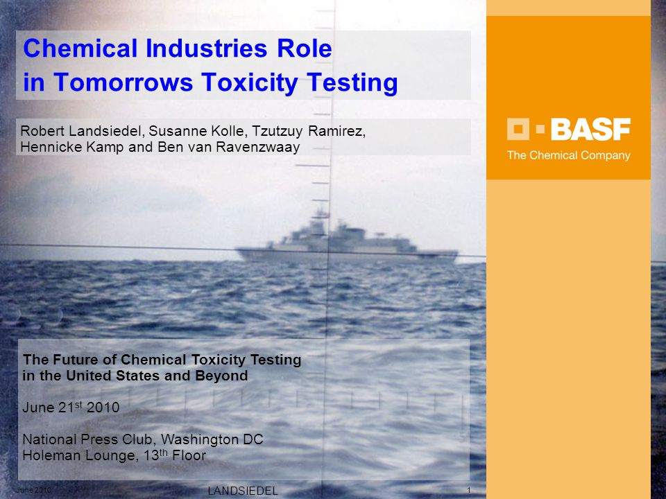 June 2010 LANDSIEDEL 1 Chemical Industries Role in Tomorrows Toxicity Testing Robert Landsiedel, Susanne Kolle, Tzutzuy Ramirez, Hennicke Kamp and Ben van Ravenzwaay The Future of Chemical Toxicity Testing in the United States and Beyond June 21 st 2010 National Press Club, Washington DC Holeman Lounge, 13 th Floor