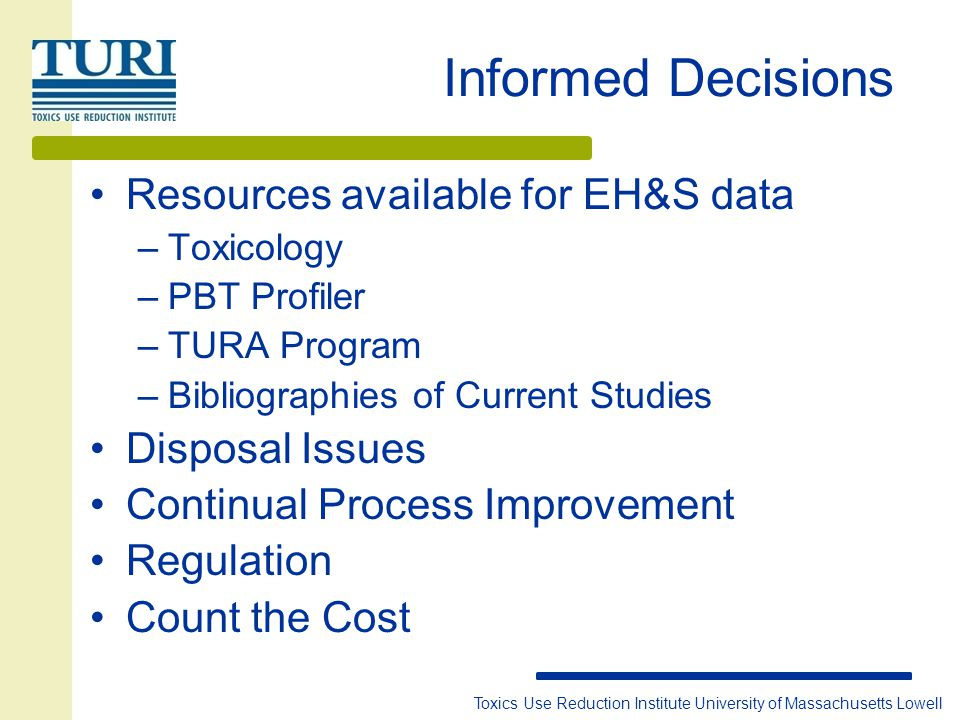 Toxics Use Reduction Institute University of Massachusetts Lowell Informed Decisions Resources available for EH&S data –Toxicology –PBT Profiler –TURA Program –Bibliographies of Current Studies Disposal Issues Continual Process Improvement Regulation Count the Cost