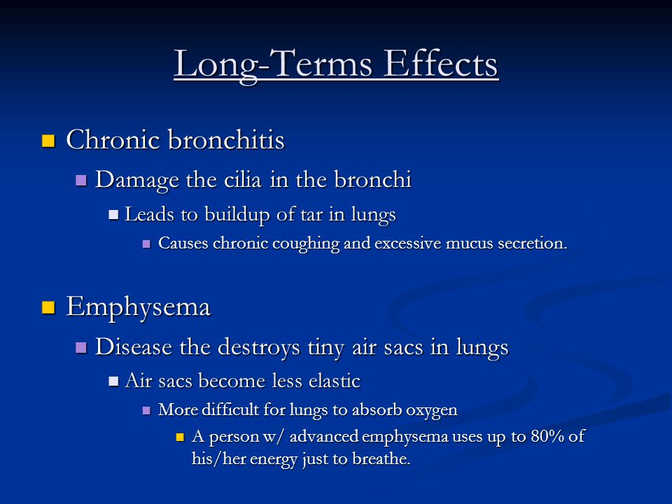 Long-Terms Effects Chronic bronchitis Chronic bronchitis Damage the cilia in the bronchi Damage the cilia in the bronchi Leads to buildup of tar in lungs Leads to buildup of tar in lungs Causes chronic coughing and excessive mucus secretion.