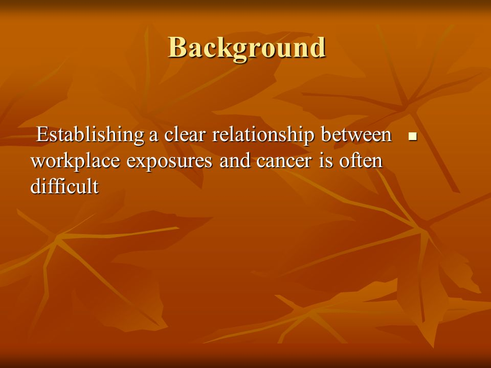 Background Establishing a clear relationship between workplace exposures and cancer is often difficult Establishing a clear relationship between workplace exposures and cancer is often difficult