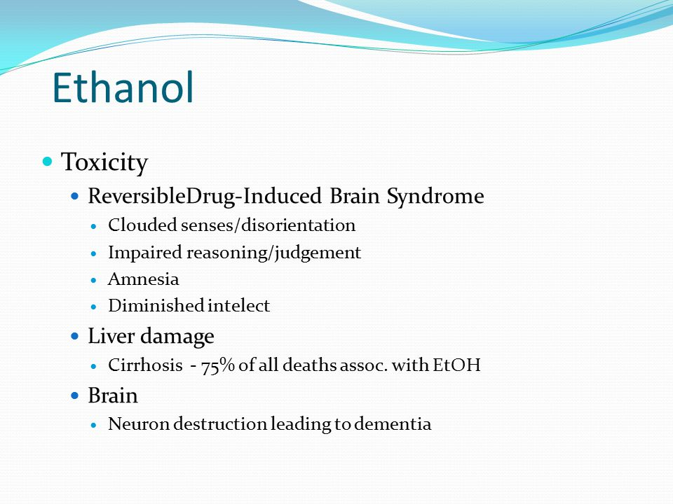 Ethanol Toxicity ReversibleDrug-Induced Brain Syndrome Clouded senses/disorientation Impaired reasoning/judgement Amnesia Diminished intelect Liver da