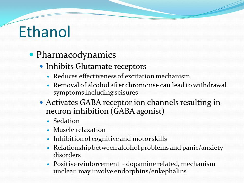 Pharmacodynamics Inhibits Glutamate receptors Reduces effectiveness of excitation mechanism Removal of alcohol after chronic use can lead to withdrawal symptoms including seisures Activates GABA receptor ion channels resulting in neuron inhibition (GABA agonist) Sedation Muscle relaxation Inhibition of cognitive and motor skills Relationship between alcohol problems and panic/anxiety disorders Positive reinforcement - dopamine related, mechanism unclear, may involve endorphins/enkephalins
