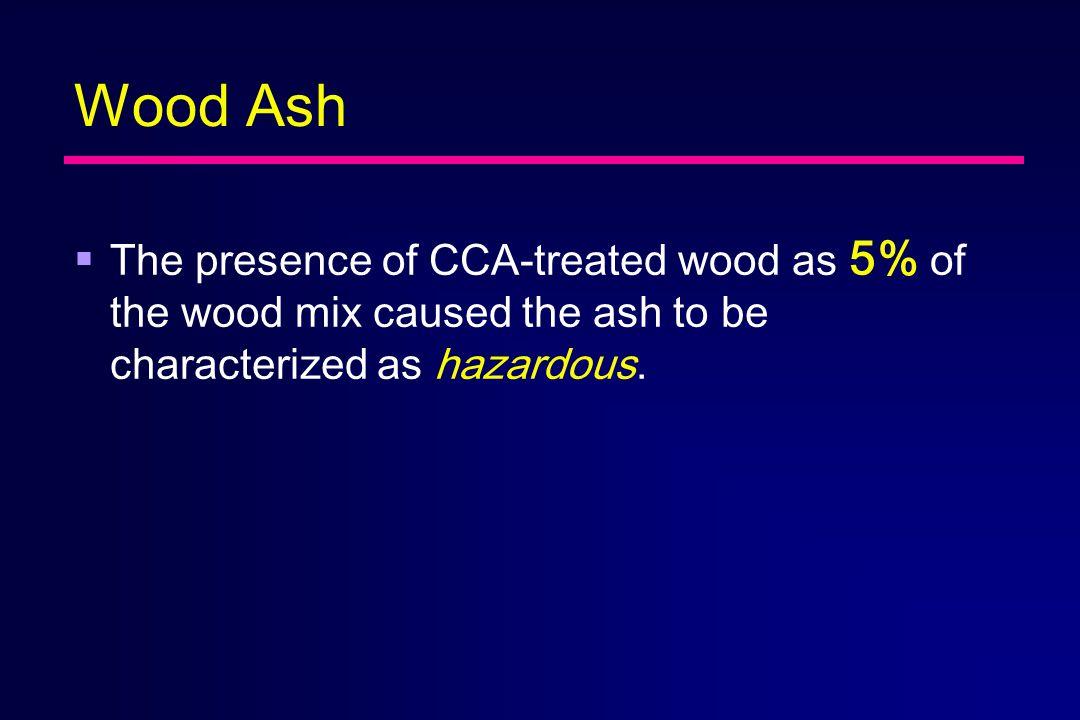 Wood Ash  The presence of CCA-treated wood as 5% of the wood mix caused the ash to be characterized as hazardous.