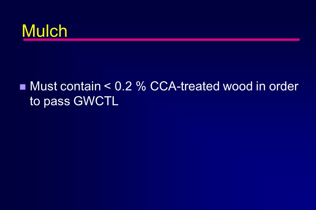 Mulch n Must contain < 0.2 % CCA-treated wood in order to pass GWCTL