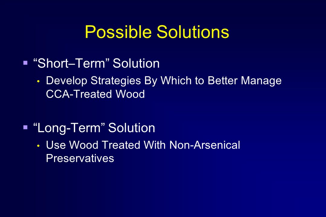 Possible Solutions  Short–Term Solution Develop Strategies By Which to Better Manage CCA-Treated Wood  Long-Term Solution Use Wood Treated With Non-Arsenical Preservatives