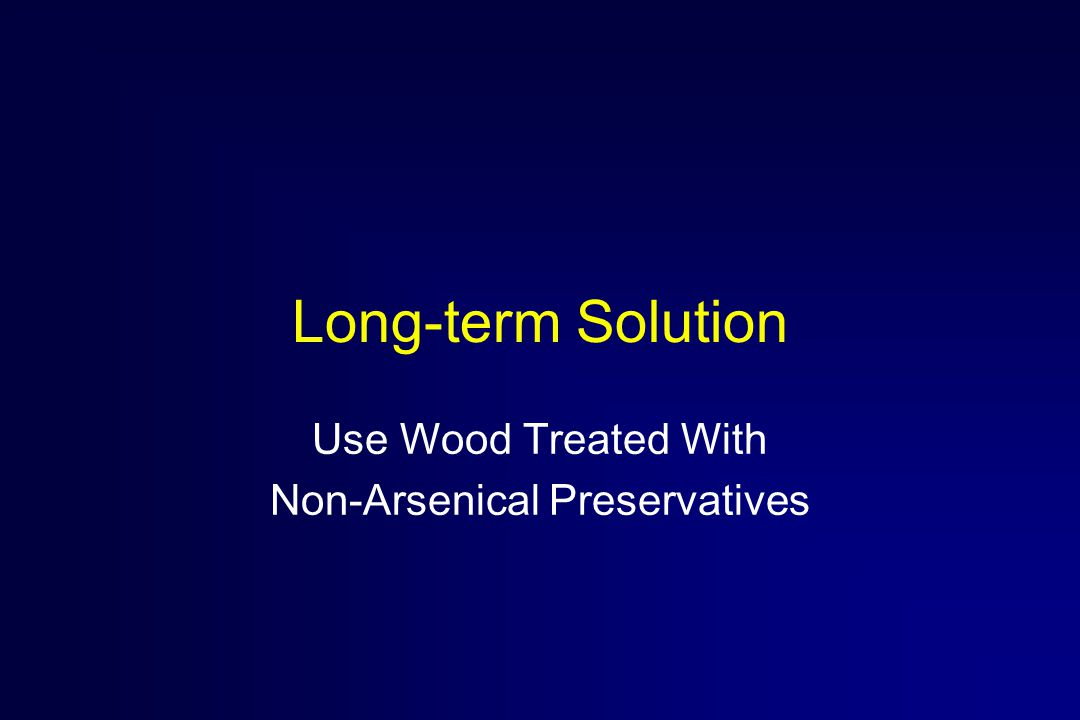 Long-term Solution Use Wood Treated With Non-Arsenical Preservatives
