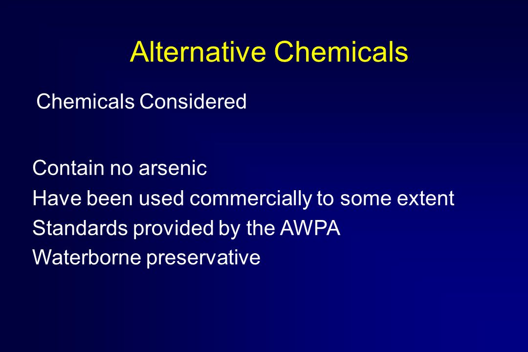 Alternative Chemicals Contain no arsenic Have been used commercially to some extent Standards provided by the AWPA Waterborne preservative Chemicals Considered