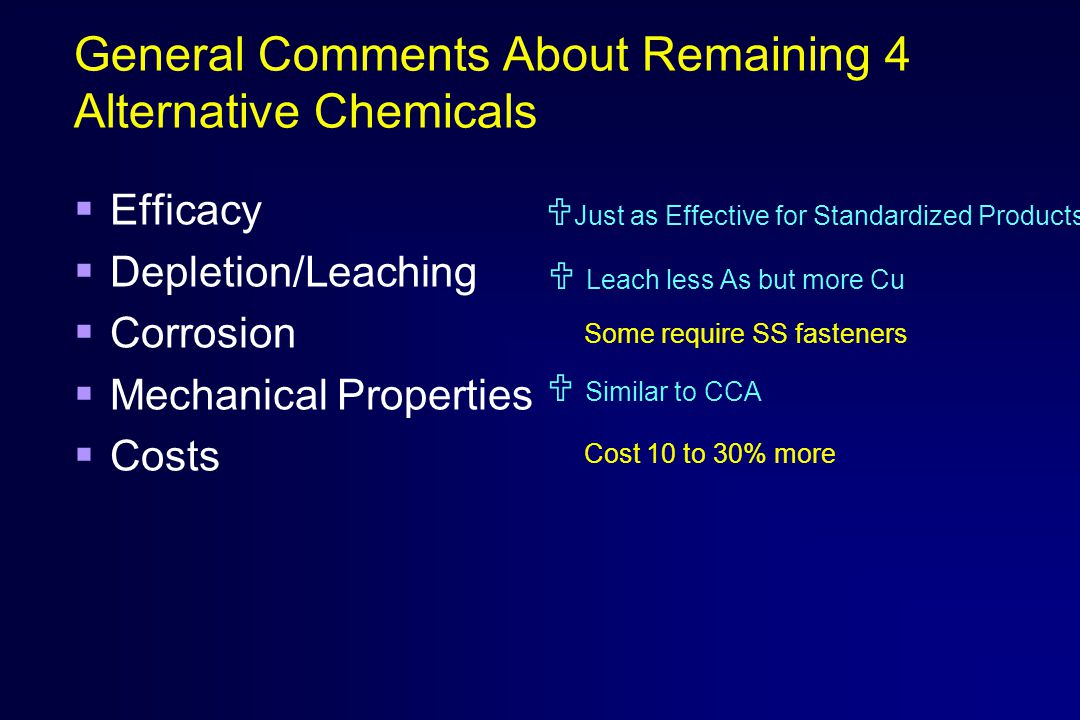 General Comments About Remaining 4 Alternative Chemicals  Efficacy  Depletion/Leaching  Corrosion  Mechanical Properties  Costs  Just as Effective for Standardized Products  Leach less As but more Cu  Similar to CCA Some require SS fasteners Cost 10 to 30% more
