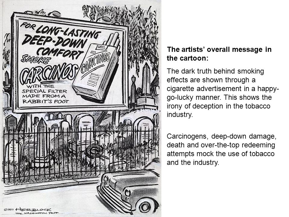 The artists' overall message in the cartoon: The dark truth behind smoking effects are shown through a cigarette advertisement in a happy- go-lucky manner.