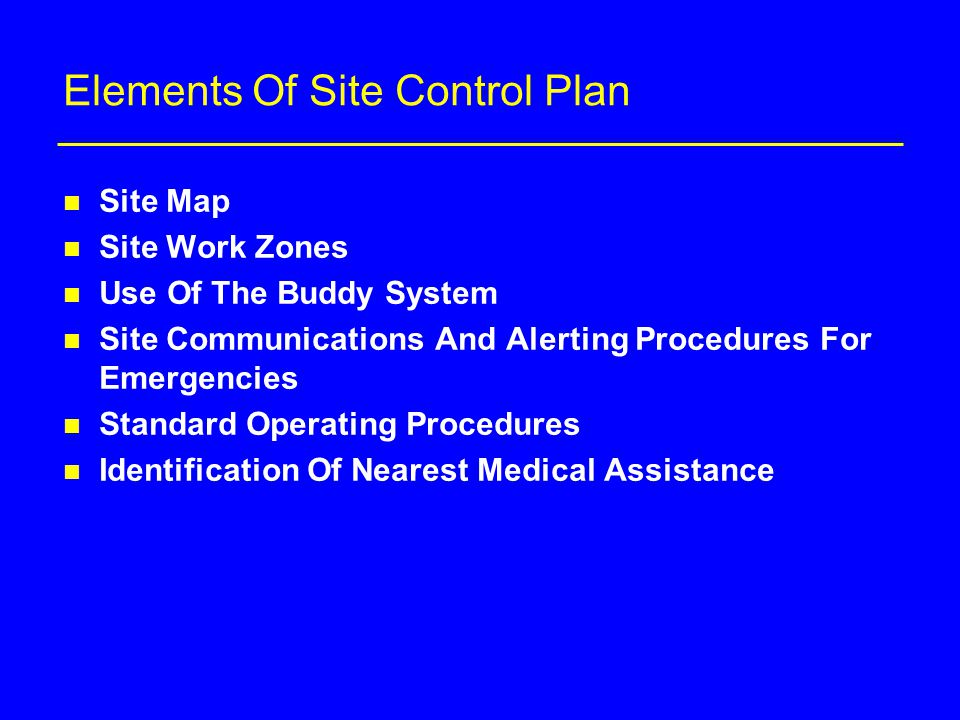 Elements Of Site Control Plan n Site Map n Site Work Zones n Use Of The Buddy System n Site Communications And Alerting Procedures For Emergencies n Standard Operating Procedures n Identification Of Nearest Medical Assistance