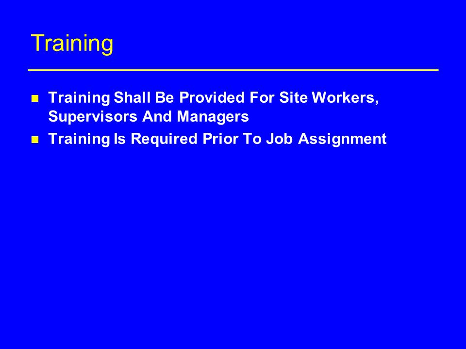 Training n Training Shall Be Provided For Site Workers, Supervisors And Managers n Training Is Required Prior To Job Assignment