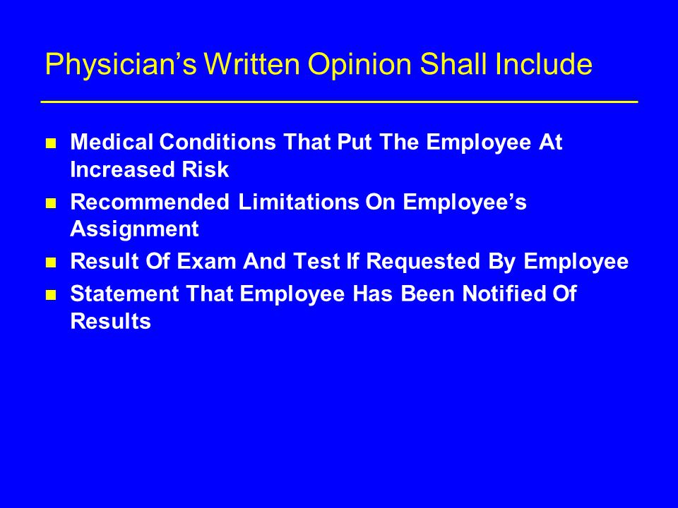 Physician's Written Opinion Shall Include n Medical Conditions That Put The Employee At Increased Risk n Recommended Limitations On Employee's Assignment n Result Of Exam And Test If Requested By Employee n Statement That Employee Has Been Notified Of Results
