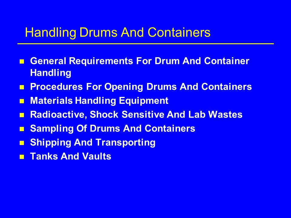 Handling Drums And Containers n General Requirements For Drum And Container Handling n Procedures For Opening Drums And Containers n Materials Handling Equipment n Radioactive, Shock Sensitive And Lab Wastes n Sampling Of Drums And Containers n Shipping And Transporting n Tanks And Vaults