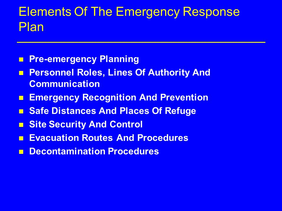Elements Of The Emergency Response Plan n Pre-emergency Planning n Personnel Roles, Lines Of Authority And Communication n Emergency Recognition And Prevention n Safe Distances And Places Of Refuge n Site Security And Control n Evacuation Routes And Procedures n Decontamination Procedures