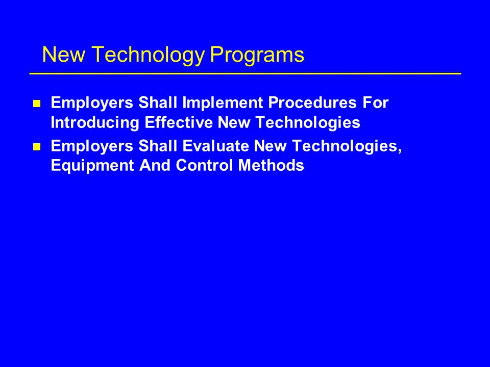 New Technology Programs n Employers Shall Implement Procedures For Introducing Effective New Technologies n Employers Shall Evaluate New Technologies, Equipment And Control Methods