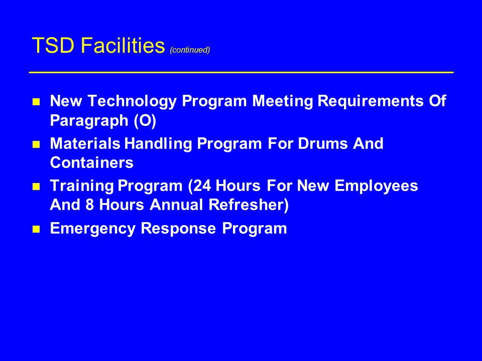 TSD Facilities (continued) n New Technology Program Meeting Requirements Of Paragraph (O) n Materials Handling Program For Drums And Containers n Training Program (24 Hours For New Employees And 8 Hours Annual Refresher) n Emergency Response Program