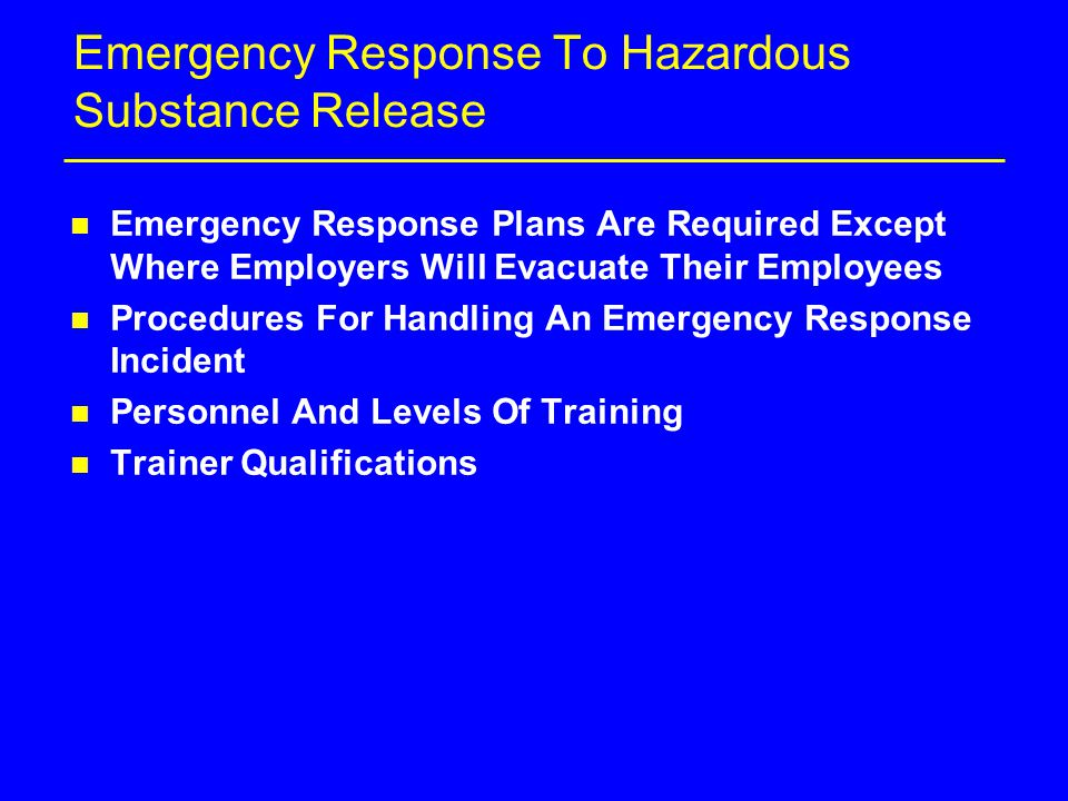 Emergency Response To Hazardous Substance Release n Emergency Response Plans Are Required Except Where Employers Will Evacuate Their Employees n Procedures For Handling An Emergency Response Incident n Personnel And Levels Of Training n Trainer Qualifications