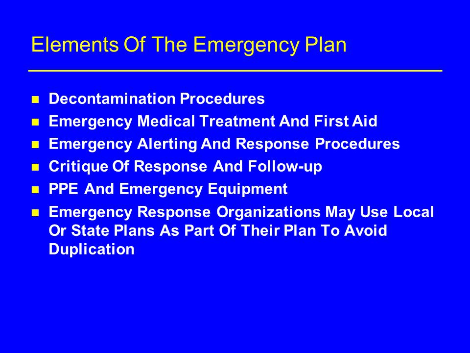 Elements Of The Emergency Plan n Decontamination Procedures n Emergency Medical Treatment And First Aid n Emergency Alerting And Response Procedures n Critique Of Response And Follow-up n PPE And Emergency Equipment n Emergency Response Organizations May Use Local Or State Plans As Part Of Their Plan To Avoid Duplication
