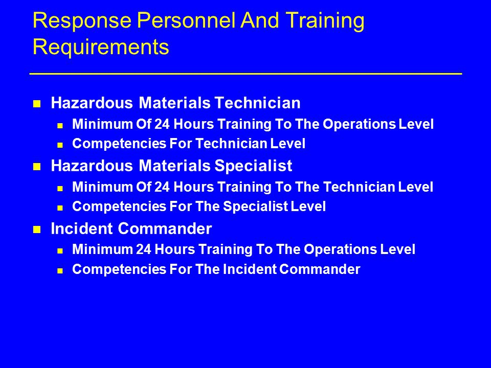 Response Personnel And Training Requirements n Hazardous Materials Technician n Minimum Of 24 Hours Training To The Operations Level n Competencies For Technician Level n Hazardous Materials Specialist n Minimum Of 24 Hours Training To The Technician Level n Competencies For The Specialist Level n Incident Commander n Minimum 24 Hours Training To The Operations Level n Competencies For The Incident Commander