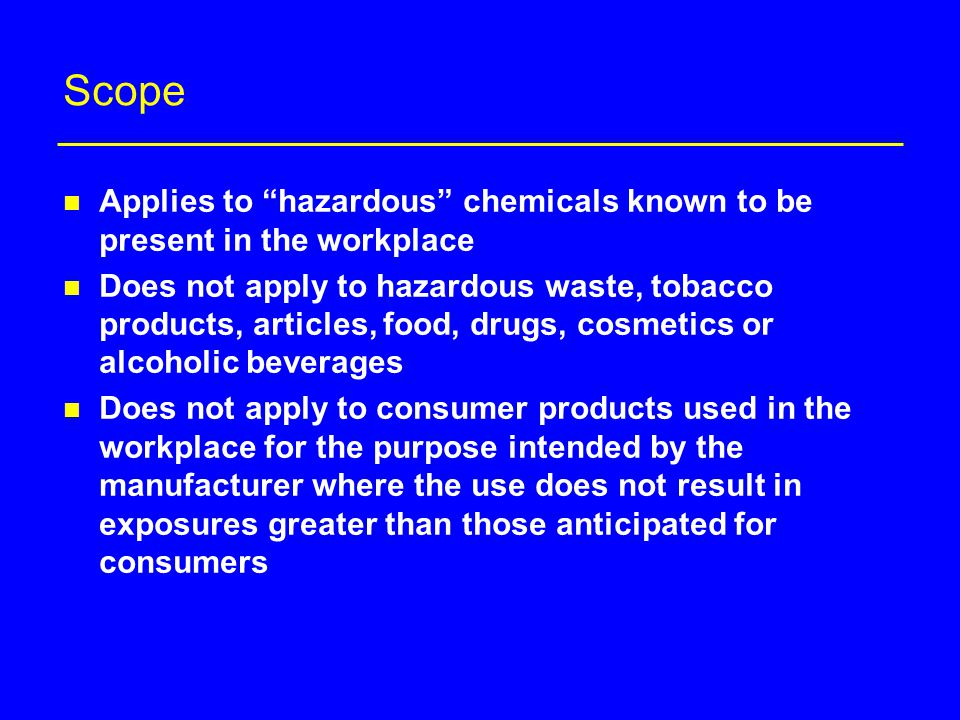 Scope n Applies to hazardous chemicals known to be present in the workplace n Does not apply to hazardous waste, tobacco products, articles, food, drugs, cosmetics or alcoholic beverages n Does not apply to consumer products used in the workplace for the purpose intended by the manufacturer where the use does not result in exposures greater than those anticipated for consumers