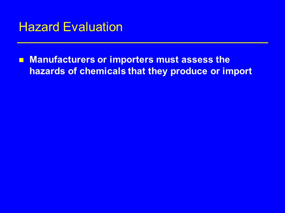 Hazard Evaluation n Manufacturers or importers must assess the hazards of chemicals that they produce or import