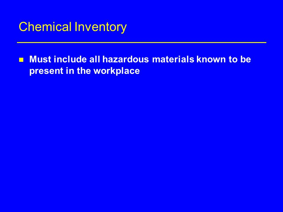 Chemical Inventory n Must include all hazardous materials known to be present in the workplace