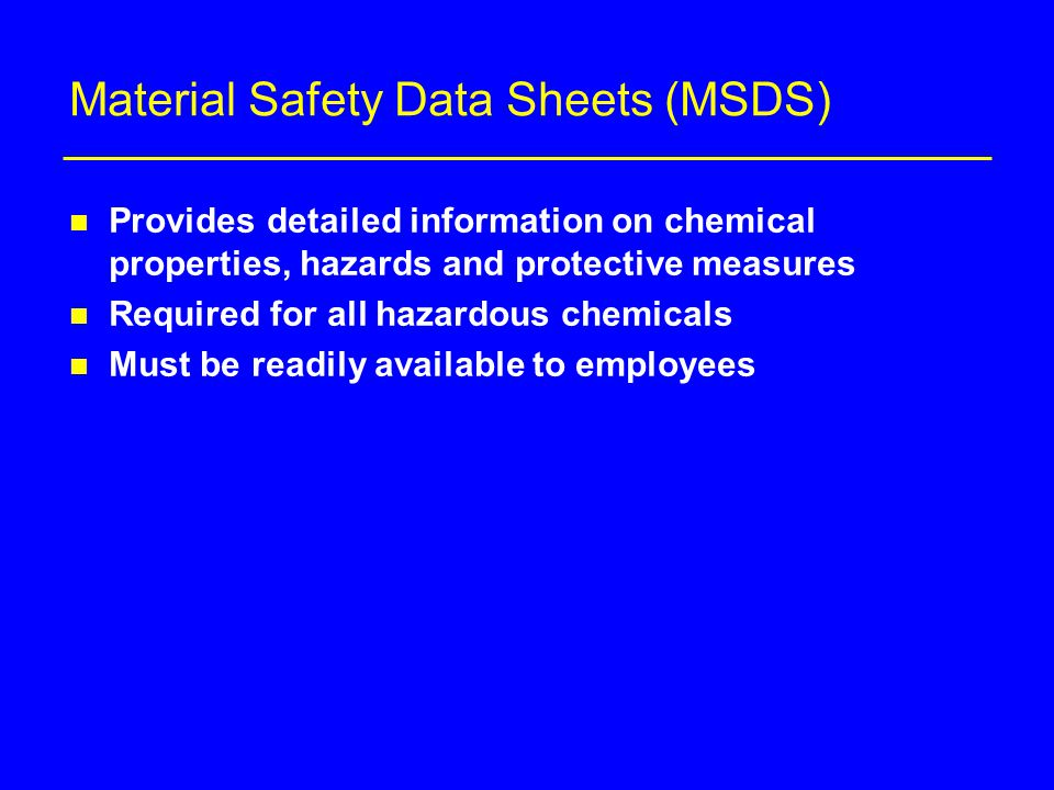 Material Safety Data Sheets (MSDS) n Provides detailed information on chemical properties, hazards and protective measures n Required for all hazardous chemicals n Must be readily available to employees