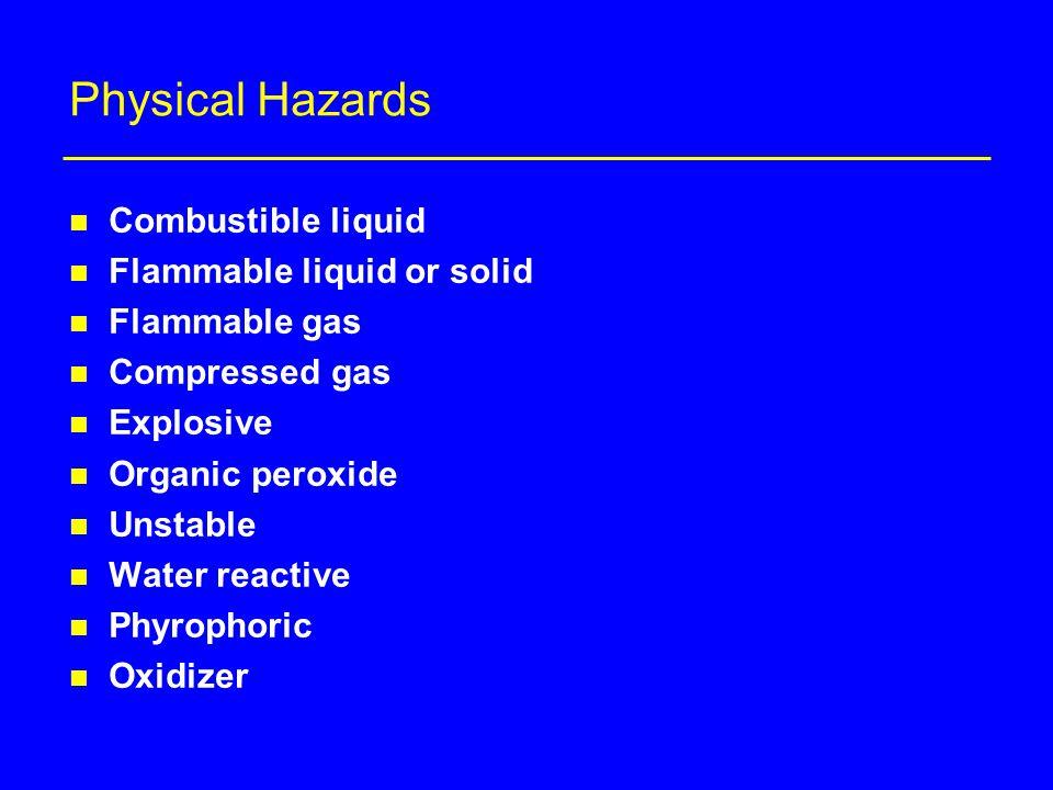 Physical Hazards n Combustible liquid n Flammable liquid or solid n Flammable gas n Compressed gas n Explosive n Organic peroxide n Unstable n Water reactive n Phyrophoric n Oxidizer
