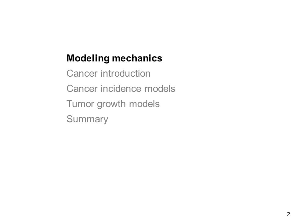 2 Modeling mechanics Cancer introduction Cancer incidence models Tumor growth models Summary