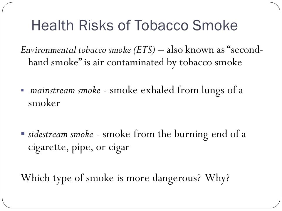 """Health Risks of Tobacco Smoke Environmental tobacco smoke (ETS) – also known as """"second- hand smoke"""" is air contaminated by tobacco smoke  mainstream"""