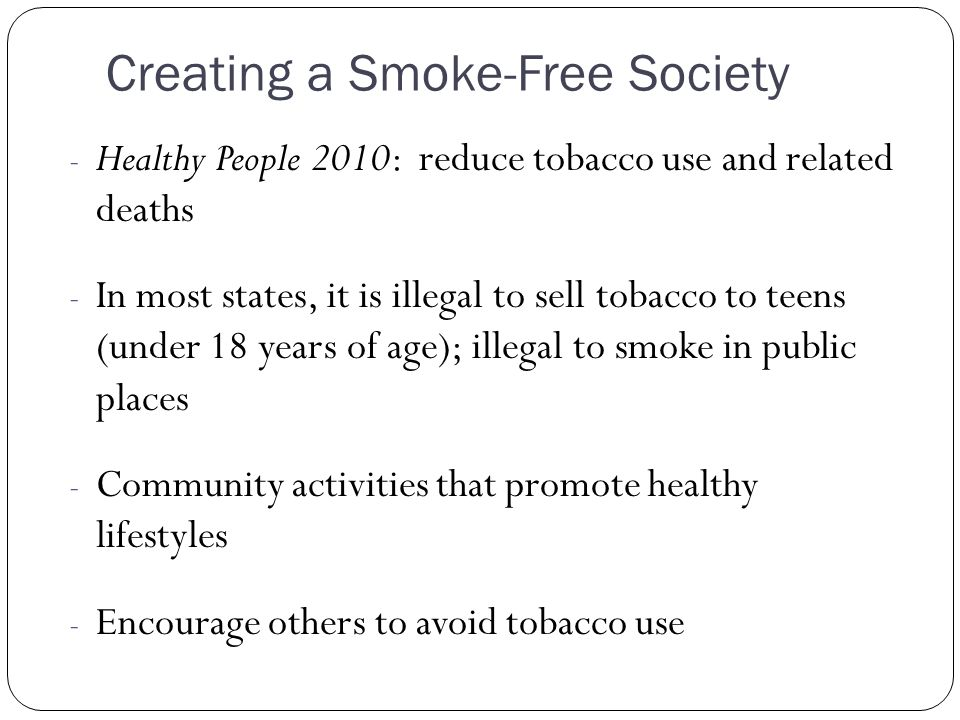 Creating a Smoke-Free Society - Healthy People 2010: reduce tobacco use and related deaths - In most states, it is illegal to sell tobacco to teens (u