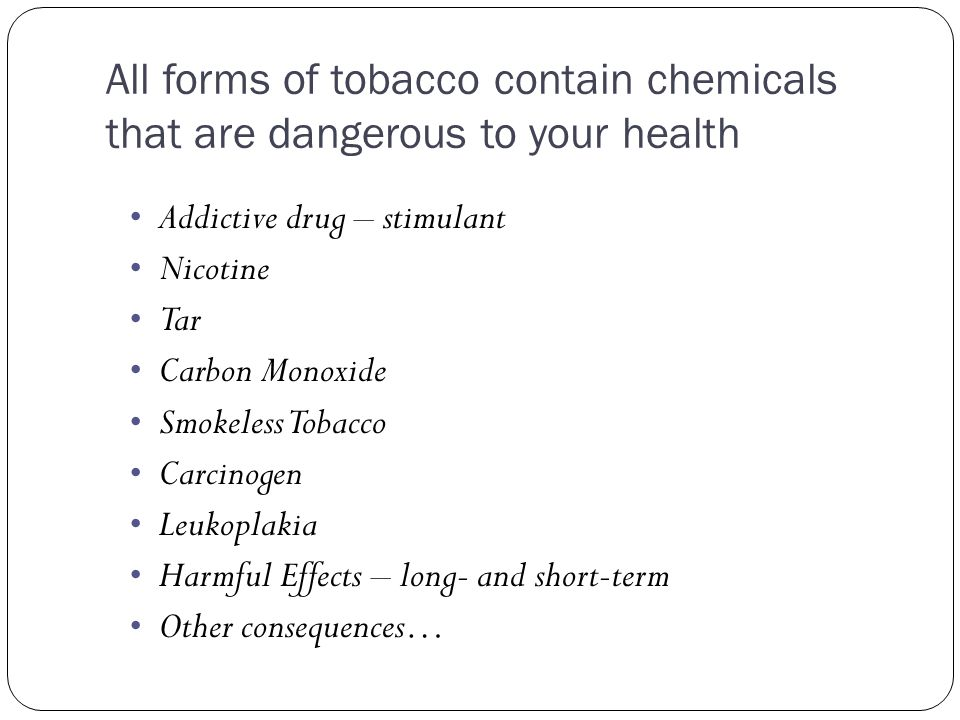 All forms of tobacco contain chemicals that are dangerous to your health Addictive drug – stimulant Nicotine Tar Carbon Monoxide Smokeless Tobacco Car