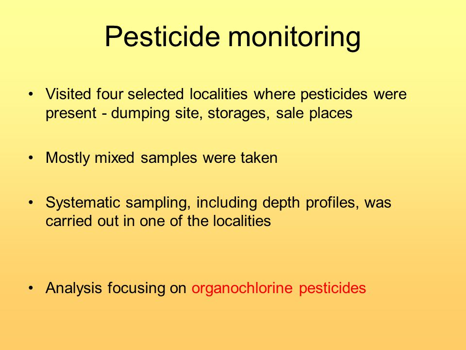 Pesticide monitoring Visited four selected localities where pesticides were present - dumping site, storages, sale places Mostly mixed samples were taken Systematic sampling, including depth profiles, was carried out in one of the localities Analysis focusing on organochlorine pesticides
