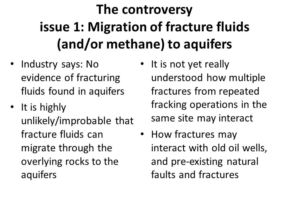 The controversy issue 1: Migration of fracture fluids (and/or methane) to aquifers Industry says: No evidence of fracturing fluids found in aquifers It is highly unlikely/improbable that fracture fluids can migrate through the overlying rocks to the aquifers It is not yet really understood how multiple fractures from repeated fracking operations in the same site may interact How fractures may interact with old oil wells, and pre-existing natural faults and fractures