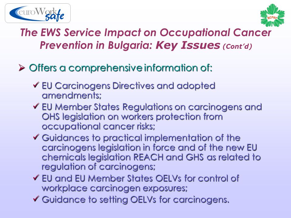 The EWS Service Impact on Occupational Cancer Prevention in Bulgaria: Key Issues (Cont'd)  Offers a comprehensive information of: EU Carcinogens Directives and adopted amendments; EU Carcinogens Directives and adopted amendments; EU Member States Regulations on carcinogens and OHS legislation on workers protection from occupational cancer risks; EU Member States Regulations on carcinogens and OHS legislation on workers protection from occupational cancer risks; Guidances to practical implementation of the carcinogens legislation in force and of the new EU chemicals legislation REACH and GHS as related to regulation of carcinogens; Guidances to practical implementation of the carcinogens legislation in force and of the new EU chemicals legislation REACH and GHS as related to regulation of carcinogens; EU and EU Member States OELVs for control of workplace carcinogen exposures; EU and EU Member States OELVs for control of workplace carcinogen exposures; Guidance to setting OELVs for carcinogens.