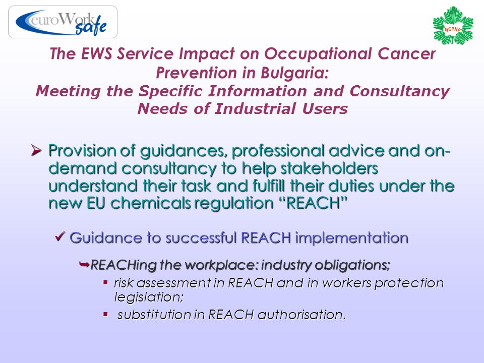 The EWS Service Impact on Occupational Cancer Prevention in Bulgaria: Meeting the Specific Information and Consultancy Needs of Industrial Users  Provision of guidances, professional advice and on- demand consultancy to help stakeholders understand their task and fulfill their duties under the new EU chemicals regulation REACH Guidance to successful REACH implementation Guidance to successful REACH implementation  REACHing the workplace: industry obligations;  risk assessment in REACH and in workers protection legislation;  substitution in REACH authorisation.